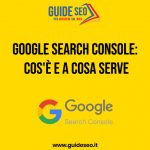 Guida Google Search Console: Cos'è e a cosa serve